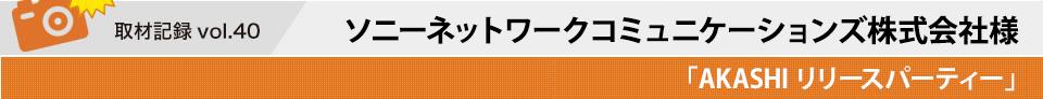 取材記録vol.41 ソニーネットワークコミュニケーションズ株式会社様「AKASHIリリースパーティー」